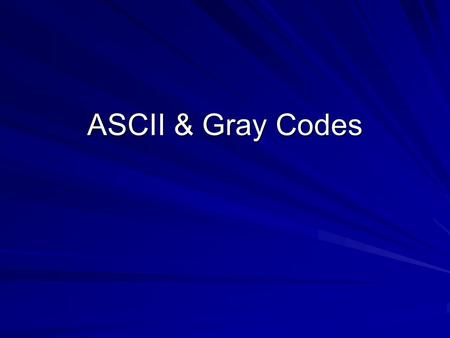 ASCII & Gray Codes.