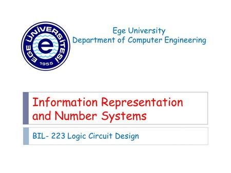 Information Representation and Number Systems BIL- 223 Logic Circuit Design Ege University Department of Computer Engineering.