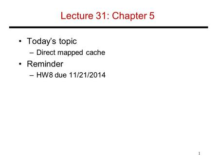 Lecture 31: Chapter 5 Today's topic –Direct mapped cache Reminder –HW8 due 11/21/2014 1.