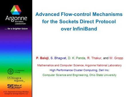 Advanced Flow-control Mechanisms for the Sockets Direct Protocol over InfiniBand P. Balaji, S. Bhagvat, D. K. Panda, R. Thakur, and W. Gropp Mathematics.
