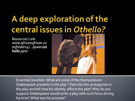 Resources Link: www.africanafrican.co m/folder14/.../queen/ot hello.pptx Essential Question: What are some of the themes/issues Shakespeare presents in.