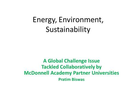 Energy, Environment, Sustainability A Global Challenge Issue Tackled Collaboratively by McDonnell Academy Partner Universities Pratim Biswas.
