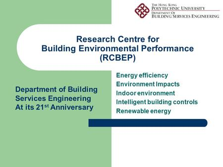 Research Centre for Building Environmental Performance (RCBEP) Energy efficiency Environment Impacts Indoor environment Intelligent building controls Renewable.
