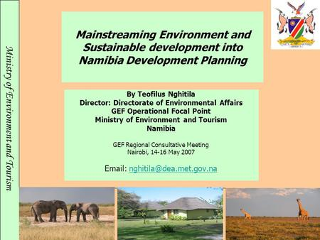 Ministry of Environment and Tourism Mainstreaming Environment and Sustainable development into Namibia Development Planning By Teofilus Nghitila Director:
