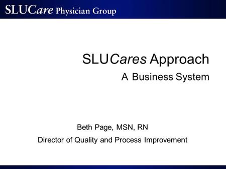 SLUCares Approach A Business System Beth Page, MSN, RN Director of Quality and Process Improvement.