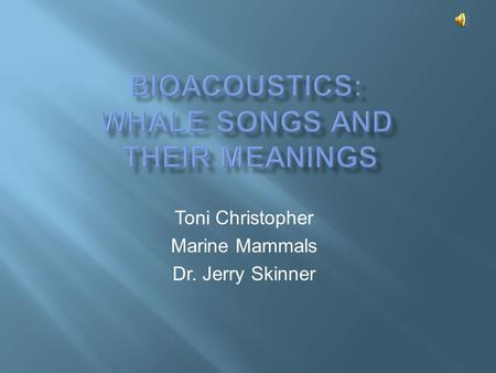 Toni Christopher Marine Mammals Dr. Jerry Skinner.