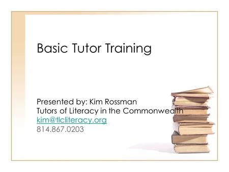 Basic Tutor Training Presented by: Kim Rossman Tutors of Literacy in the Commonwealth 814.867.0203.