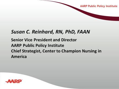 Susan C. Reinhard, RN, PhD, FAAN Senior Vice President and Director AARP Public Policy Institute Chief Strategist, Center to Champion Nursing in America.