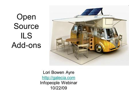 Open Source ILS Add-ons Lori Bowen Ayre  Infopeople Webinar 10/22/09.