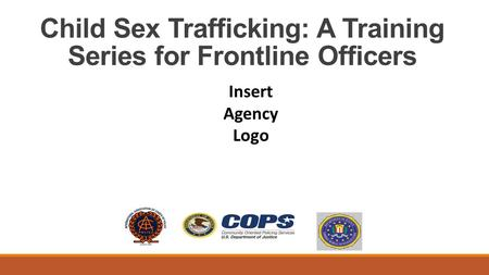 Child Sex Trafficking: A Training Series for Frontline Officers Insert Agency Logo.