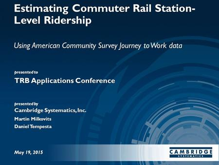 Presented to presented by Cambridge Systematics, Inc. Estimating Commuter Rail Station- Level Ridership Using American Community Survey Journey to Work.