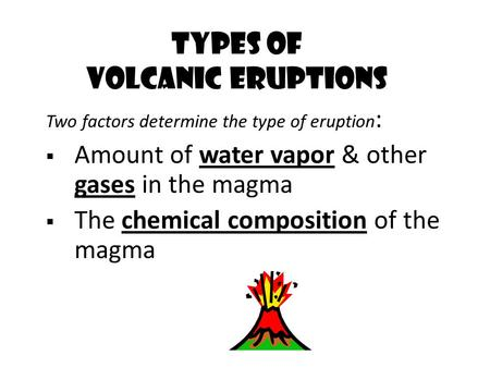 Two factors determine the type of eruption :  Amount of water vapor & other gases in the magma  The chemical composition of the magma Types of Volcanic.