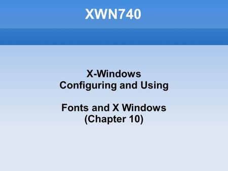 XWN740 X-Windows Configuring and Using Fonts and X Windows (Chapter 10)‏
