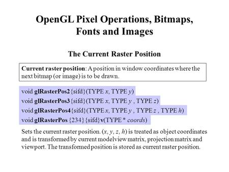 OpenGL Pixel Operations, Bitmaps, Fonts and Images The Current Raster Position Current raster position: A position in window coordinates where the next.