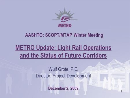 1 AASHTO: SCOPT/MTAP Winter Meeting METRO Update: Light Rail Operations and the Status of Future Corridors Wulf Grote, P.E. Director, Project Development.