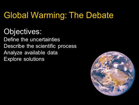 Global Warming: The Debate Objectives: Define the uncertainties Describe the scientific process Analyze available data Explore solutions.