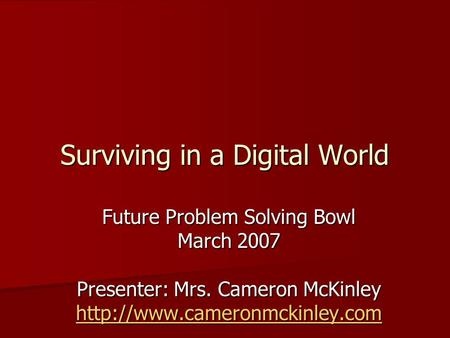 Surviving in a Digital World Future Problem Solving Bowl March 2007 Presenter: Mrs. Cameron McKinley