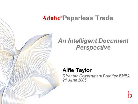 Bcbc Paperless Trade Alfie Taylor Adobe ® An Intelligent Document Perspective Director, Government Practice EMEA 21 June 2005.