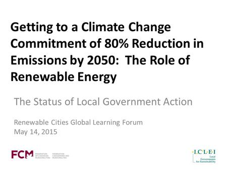 Getting to a Climate Change Commitment of 80% Reduction in Emissions by 2050: The Role of Renewable Energy The Status of Local Government Action Renewable.