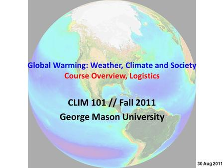 Course Overview, Logistics Global Warming: Weather, Climate and Society Course Overview, Logistics CLIM 101 // Fall 2011 George Mason University 30 Aug.