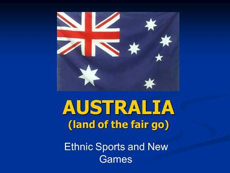 AUSTRALIA (land of the fair go) Ethnic Sports and New Games.