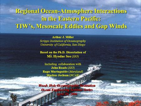 Regional Ocean-Atmosphere Interactions in the Eastern Pacific: TIW's, Mesoscale Eddies and Gap Winds Woods Hole Oceanographic Institution Ocean Engineering.