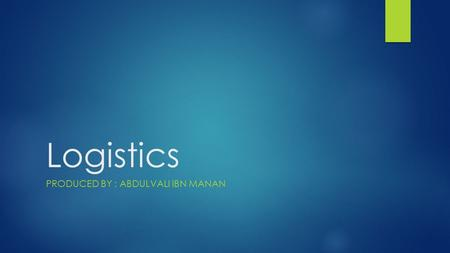 Logistics PRODUCED BY : ABDULVALI IBN MANAN. Meaning & Definition Logistics is the process of planning, implementing and controlling the efficient, cost-effective.