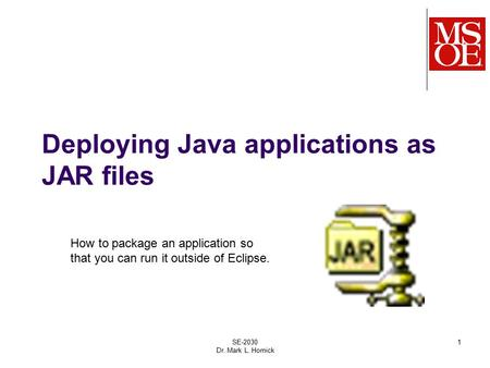 Deploying Java applications as JAR files SE-2030 Dr. Mark L. Hornick 1 How to package an application so that you can run it outside of Eclipse.