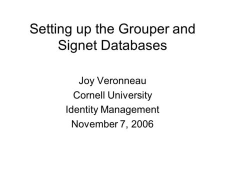 Setting up the Grouper and Signet Databases Joy Veronneau Cornell University Identity Management November 7, 2006.