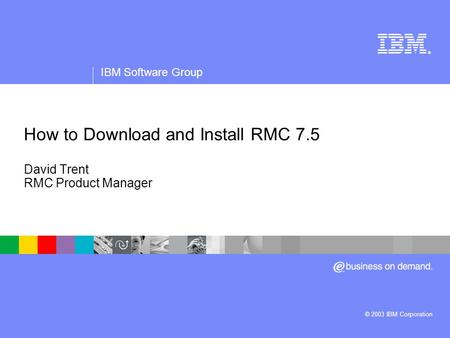 ® IBM Software Group © 2003 IBM Corporation How to Download and Install RMC 7.5 David Trent RMC Product Manager.