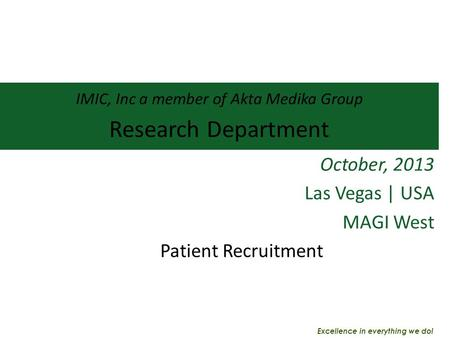 IMIC, Inc a member of Akta Medika Group Research Department October, 2013 Las Vegas | USA MAGI West Patient Recruitment Excellence in everything we do!