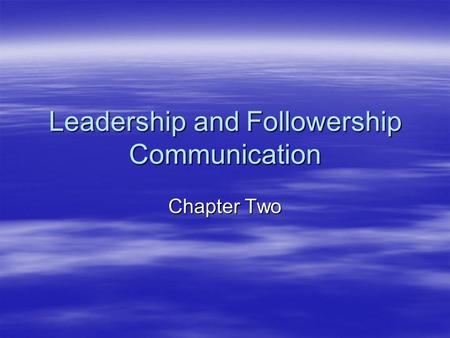 Leadership and Followership Communication Chapter Two.