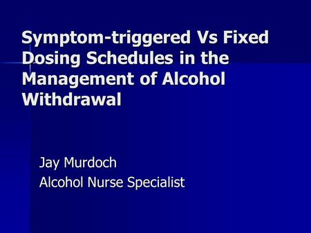 Symptom-triggered Vs Fixed Dosing Schedules in the Management of Alcohol Withdrawal Jay Murdoch Alcohol Nurse Specialist.