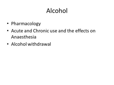 Alcohol Pharmacology Acute and Chronic use and the effects on Anaesthesia Alcohol withdrawal.