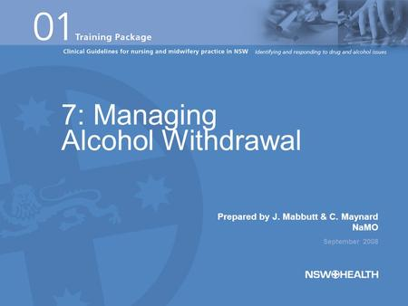 Prepared by J. Mabbutt & C. Maynard NaMO September 2008 7: Managing Alcohol Withdrawal.