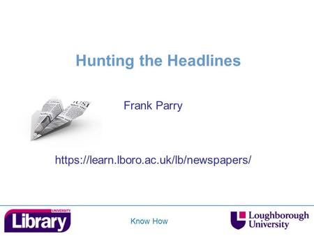 Know How Hunting the Headlines Frank Parry https://learn.lboro.ac.uk/lb/newspapers/