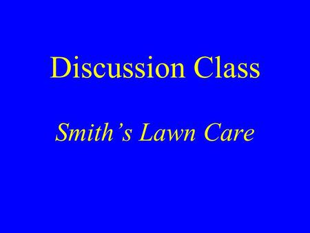 Discussion Class Smith's Lawn Care. Bill Smith's Presentation at the School Board Meeting What should his objectives be? What elements should be in his.