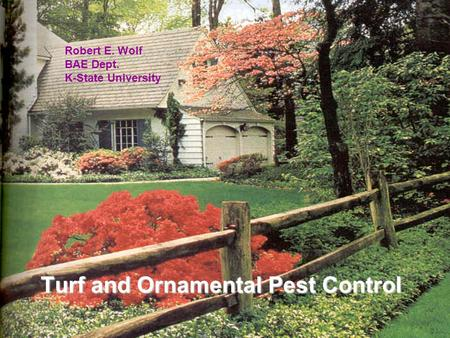 Turf & Ornamental Turf and Ornamental Pest Control Robert E. Wolf BAE Dept. K-State University.