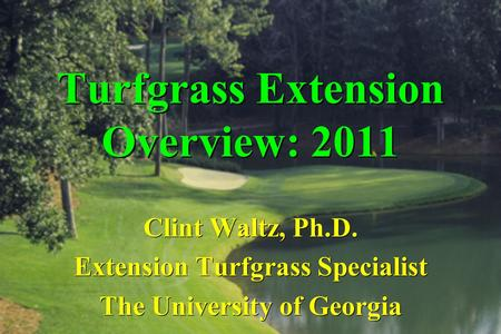 Turfgrass Extension Overview: 2011 Clint Waltz, Ph.D. Extension Turfgrass Specialist The University of Georgia.