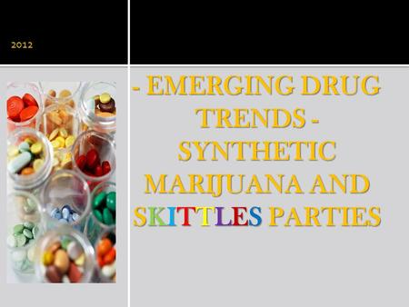 - EMERGING DRUG TRENDS - SYNTHETIC MARIJUANA AND SKITTLES PARTIES