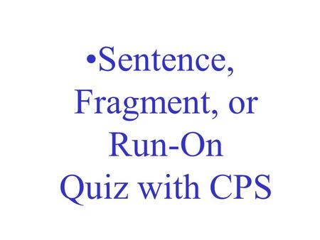 Sentence, Fragment, or Run-On Quiz with CPS. Directions: Read the following groups of words and determine if they are a complete sentence, a sentence.