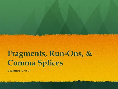 Fragments, Run-Ons, & Comma Splices Grammar Unit 3.