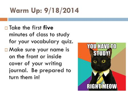 Warm Up: 9/18/2014  Take the first five minutes of class to study for your vocabulary quiz.  Make sure your name is on the front or inside cover of your.