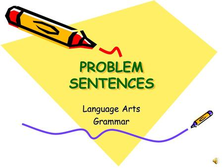 PROBLEM SENTENCES Language Arts Grammar T YPES OF P ROBLEM S ENTENCES 1. Sentence fragments 2. Run- on sentences 3. Comma Splice sentences.