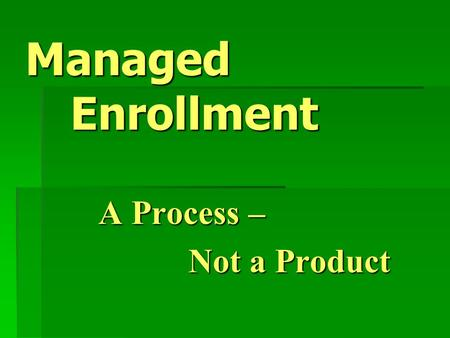 Managed Enrollment A Process – Not a Product. Workshop Objectives  Define Managed Enrollment  Compare Open Entry to Managed Enrollment  Learn how to.