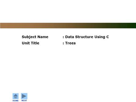 C o n f i d e n t i a l HOME NEXT Subject Name: Data Structure Using C Unit Title: Trees.