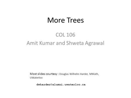 More Trees COL 106 Amit Kumar and Shweta Agrawal Most slides courtesy : Douglas Wilhelm Harder, MMath, UWaterloo