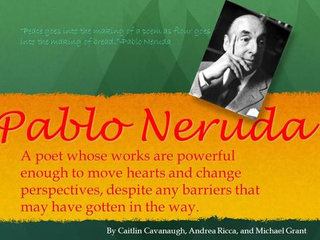 Pablo Neruda A poet whose works are powerful enough to move hearts and change perspectives, despite any barriers that may have gotten in the way. By Caitlin.