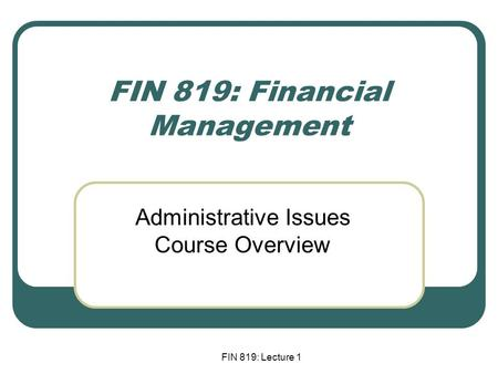 FIN 819: Lecture 1 FIN 819: Financial Management Administrative Issues Course Overview.