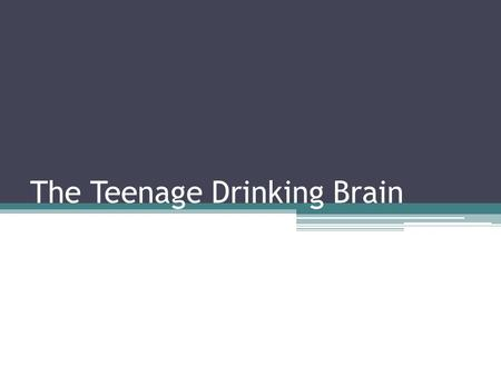 The Teenage Drinking Brain. Types of Drinking Ritual drinking—religious, traditional, etc Social drinking—only with others Alcoholism—2 or more drinks.